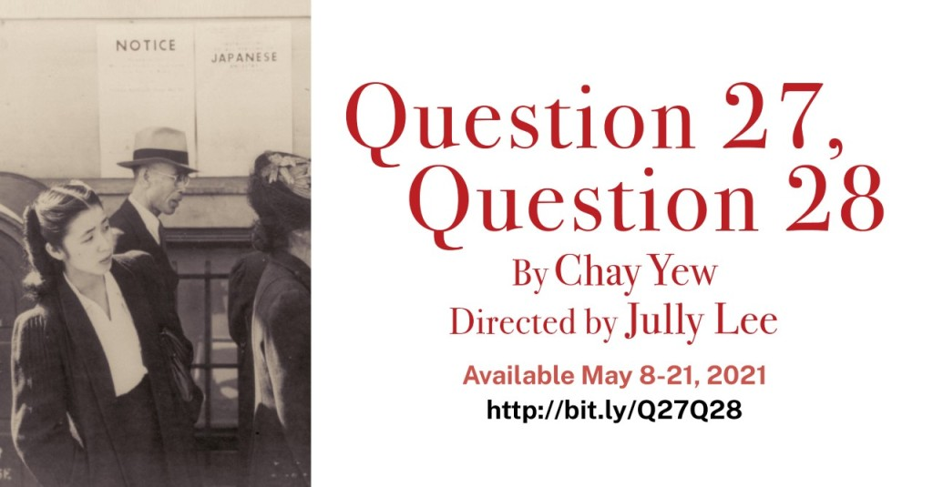 Left: Sepia-toned photo of a Japanese American woman in the 1940s, standing in a line, looking ahead. In the background, posted notices of Executive Order 9066.  Right: White background with red lettering-- Question 27, Question 28 By Chay Yew Directed by Jully Lee Available May 8-21, 2021 http://bit.ly/Q27Q28