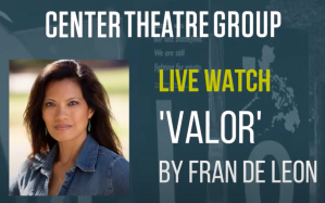 blue/green textured background with white and green text: CENTER THEATRE GROUP Live Watch 'VALOR' by Fran de Leon; next to a photo of Fran de Leon, a woman with brown skin; long, straight, dark brown/black hair; dangly earrings; and denim top; outdoors in natural sunlight.
